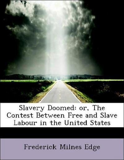 Slavery Doomed: or, The Contest Between Free and Slave Labour in the United States