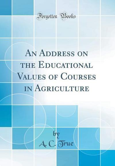 An Address on the Educational Values of Courses in Agriculture (Classic Reprint)