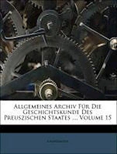 Allgemeines Archiv Für Die Geschichtskunde Des Preuszischen Staates ..., Volume 15