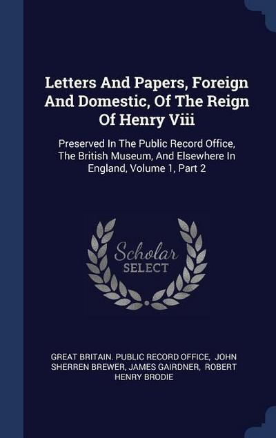 Letters and Papers, Foreign and Domestic, of the Reign of Henry VIII: Preserved in the Public Record Office, the British Museum, and Elsewhere in Engl