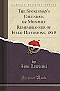The Sportsman's Calendar, or Monthly Remembrancer of Field Diversions, 1818 (Classic Reprint)