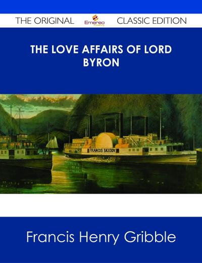 The Love Affairs of Lord Byron - The Original Classic Edition