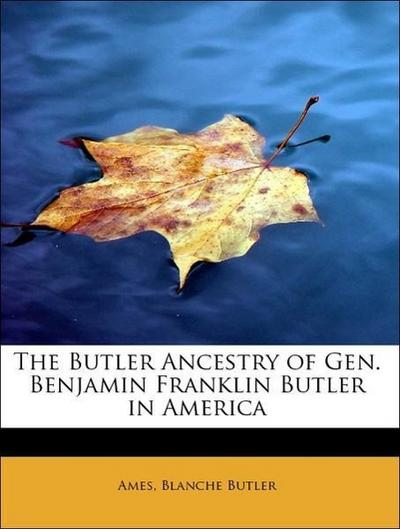 The Butler Ancestry of Gen. Benjamin Franklin Butler in America