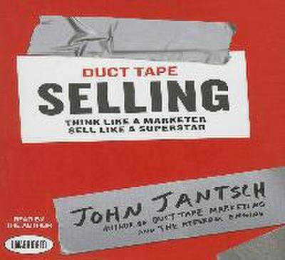 Duct Tape Selling: Think Like a Marketer - Sell Like a Superstar