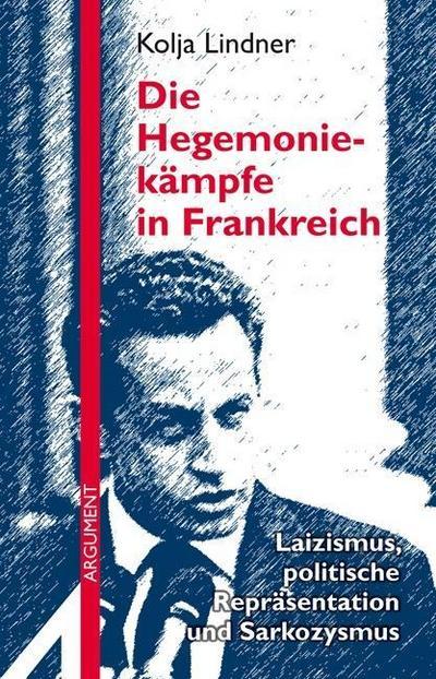 Die Hegemoniekämpfe in Frankreich: Laizismus, politische Repräsentation und Sarkozysmus (Argument Sonderband / Neue Folge)