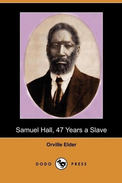 Samuel Hall, 47 Years a Slave: A Brief Story of His Life Before and After Freedom Came to Him (Dodo Press)