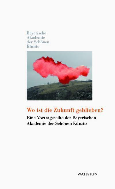 Wo ist die Zukunft geblieben?: Eine Vortragsreihe der Bayerischen Akademie der Schönen Künste (Kleine Bibliothek der Bayerischen Akademie der Schönen Künste)