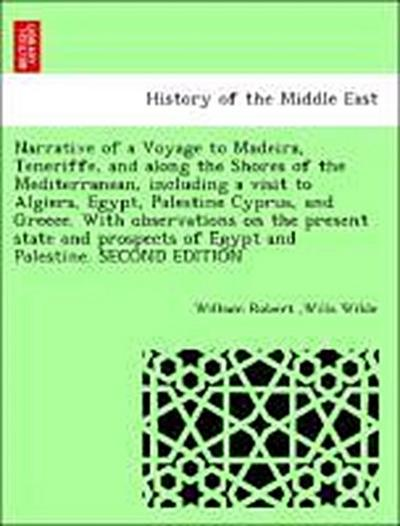 Narrative of a Voyage to Madeira, Teneriffe, and along the Shores of the Mediterranean, including a visit to Algiers, Egypt, Palestine Cyprus, and Greece. With observations on the present state and prospects of Egypt and Palestine. SECOND EDITION