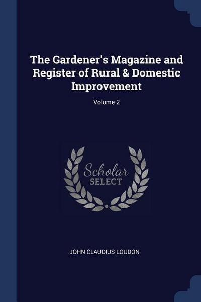 The Gardener's Magazine and Register of Rural & Domestic Improvement; Volume 2