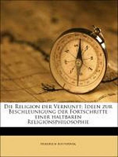 Die Religion der Vernunft; Ideen zur Beschleunigung der Fortschritte einer haltbaren Religionsphilosophie