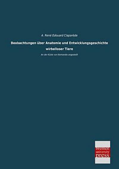 Beobachtungen ueber Anatomie und Entwicklungsgeschichte wirbelloser Tiere: An der Küste von Nomandie angestellt