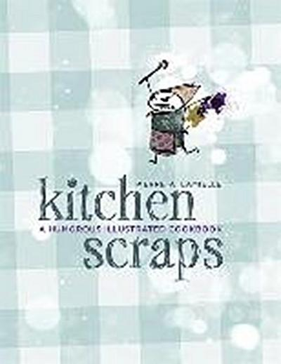 Kitchen Scraps: A Humorous Illustrated Cookbook