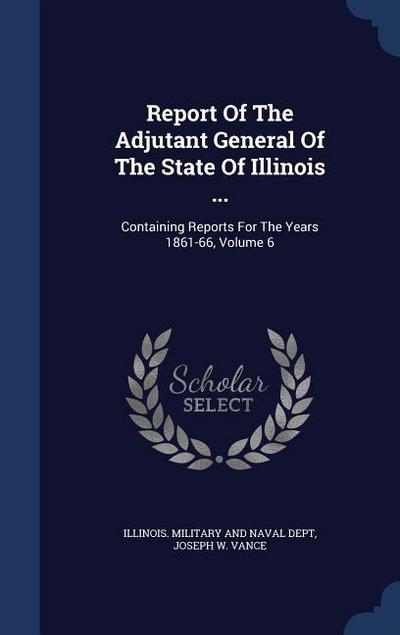 Report of the Adjutant General of the State of Illinois ...: Containing Reports for the Years 1861-66; Volume 6