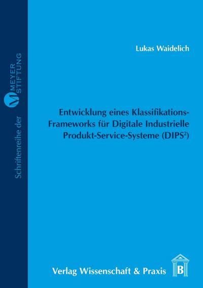 Entwicklung eines Klassifikations-Frameworks für Digitale Industrielle Produkt-Service-Systeme (DIPS²).: – zur Identifikation von Geschäftsmodellen ... Beilage: CD-ROM. (Meyer=Stiftung, Band 21)