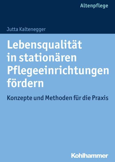 Lebensqualität in stationären Pflegeeinrichtungen fördern; Konzepte und Methoden für die Praxis; Deutsch; 5 Abb., 8 Tab.