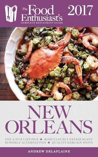 New Orleans - 2017: The Food Enthusiast's Complete Restaurant Guide