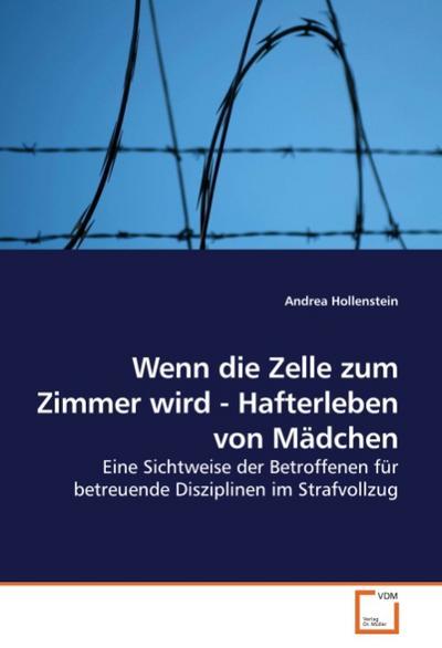Wenn die Zelle zum Zimmer wird - Hafterleben von Mädchen: Eine Sichtweise der Betroffenen für betreuende Disziplinen im Strafvollzug