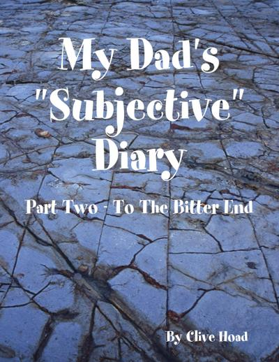 My Dad's 'Subjective' Diary - Part Two - To the Bitter End