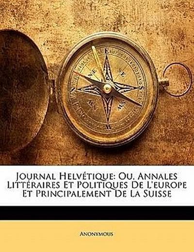 Journal Helvétique: Ou, Annales Littéraires Et Politiques De L'europe Et Principalement De La Suisse