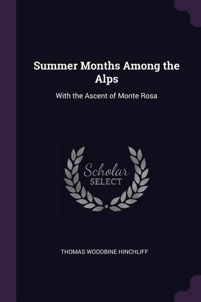 Summer Months Among the Alps: With the Ascent of Monte Rosa