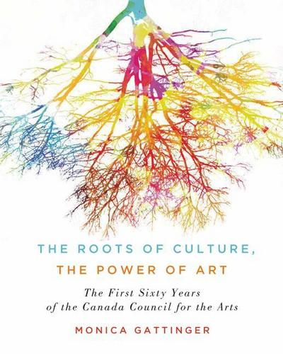 The Roots of Culture, the Power of Art: The First Sixty Years of the Canada Council for the Arts