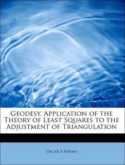 Geodesy. Application of the Theory of Least Squares to the Adjustment of Triangulation
