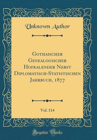 Gothaischer Genealogischer Hofkalender Nebst Diplomatisch-Statistischen Jahrbuch, 1877, Vol. 114 (Classic Reprint)