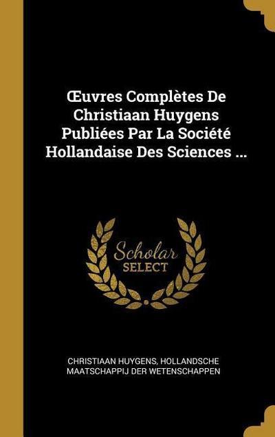 Oeuvres Complètes de Christiaan Huygens Publiées Par La Société Hollandaise Des Sciences ...