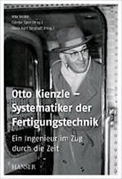 Otto Kienzle – Systematiker der Fertigungstechnik: Ein Ingenieur im Zug durch die Zeit