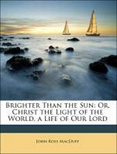 Brighter Than the Sun: Or, Christ the Light of the World, a Life of Our Lord