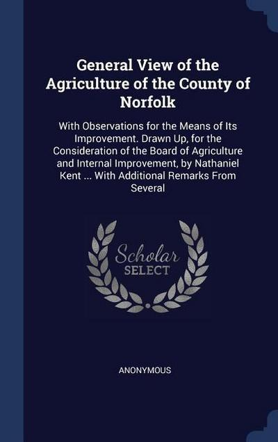 General View of the Agriculture of the County of Norfolk: With Observations for the Means of Its Improvement. Drawn Up, for the Consideration of the B