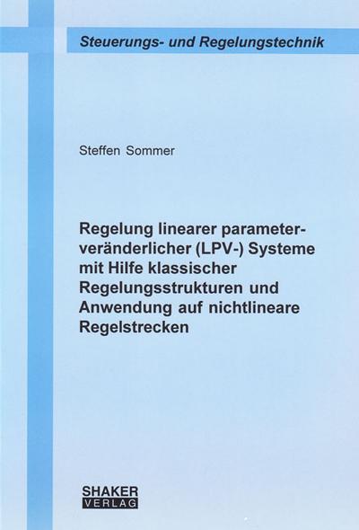 Regelung linearer parameterveränderlicher (LPV-) Systeme mit Hilfe klassischer Regelungsstrukturen und Anwendung auf nichtlineare Regelstrecken