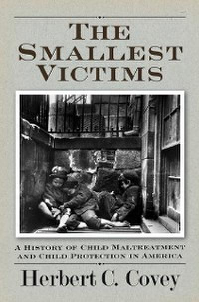 Smallest Victims: A History of Child Maltreatment and Child Protection in America