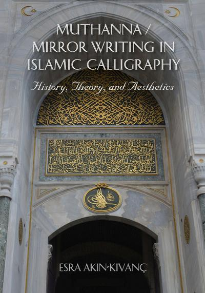 Muthanna / Mirror Writing in Islamic Calligraphy: History, Theory, and Aesthetics