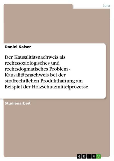 Der Kausalitätsnachweis als rechtssoziologisches und rechtsdogmatisches Problem - Kausalitätsnachweis bei der strafrechtlichen Produkthaftung am Beispiel der Holzschutzmittelprozesse
