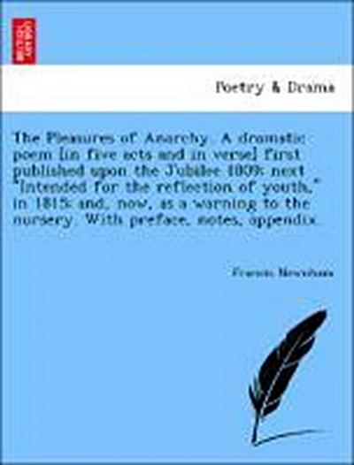 The Pleasures of Anarchy. A dramatic poem [in five acts and in verse] first published upon the Jubilee 1809; next