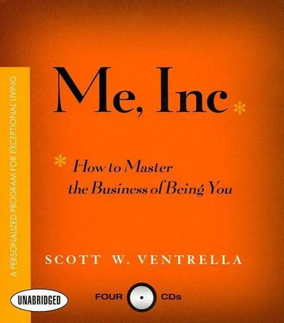 Me, Inc.: How to Master the Business of Being You...a Personalized Program for Exceptional Living