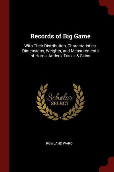 Records of Big Game: With Their Distribution, Characteristics, Dimensions, Weights, and Measurements of Horns, Antlers, Tusks, & Skins