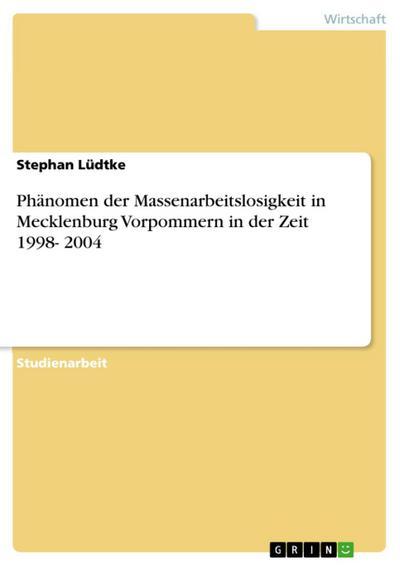 Phänomen der Massenarbeitslosigkeit in Mecklenburg Vorpommern in der Zeit 1998- 2004