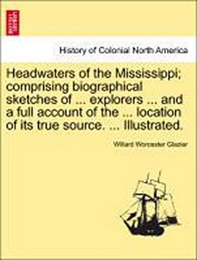 Headwaters of the Mississippi; comprising biographical sketches of ... explorers ... and a full account of the ... location of its true source. ... Illustrated.
