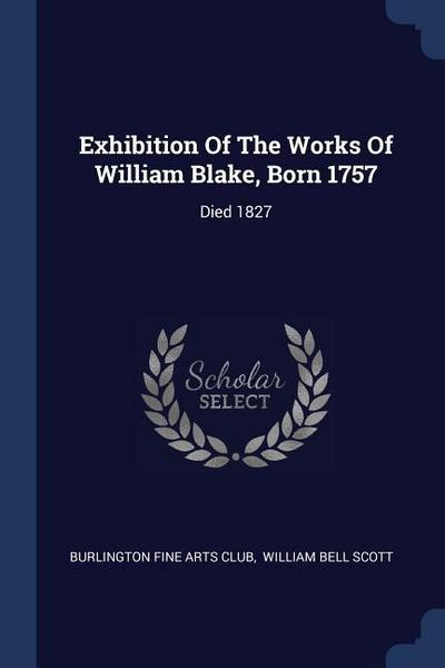 Exhibition of the Works of William Blake, Born 1757: Died 1827