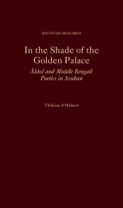 In the Shade of the Golden Palace: Alaol and Middle Bengali Poetics in Arakan
