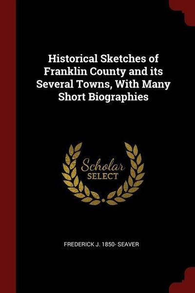 Historical Sketches of Franklin County and Its Several Towns, with Many Short Biographies