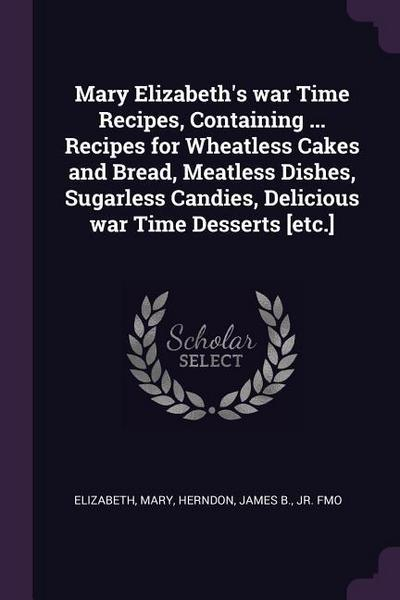 Mary Elizabeth's War Time Recipes, Containing ... Recipes for Wheatless Cakes and Bread, Meatless Dishes, Sugarless Candies, Delicious War Time Desser