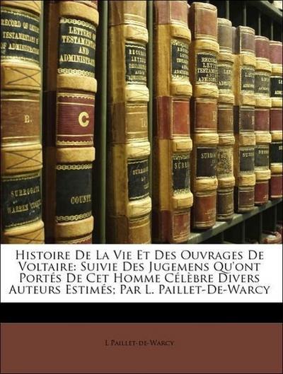 Histoire De La Vie Et Des Ouvrages De Voltaire: Suivie Des Jugemens Qu'ont Portés De Cet Homme Célèbre Divers Auteurs Estimés; Par L. Paillet-De-Warcy