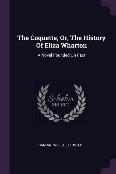 The Coquette, Or, the History of Eliza Wharton: A Novel Founded on Fact