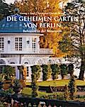 Die geheimen Gärten von Berlin; Refugien in d ...