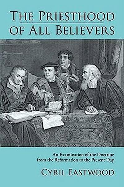 The Priesthood of All Believers: An Examination of the Doctrine from the Reformation to the Present Day