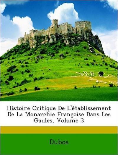 Histoire Critique De L'établissement De La Monarchie Françoise Dans Les Gaules, Volume 3