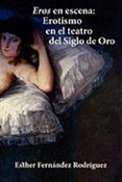 Eros En Escena: Erotismo En El Teatro del Siglo de Oro